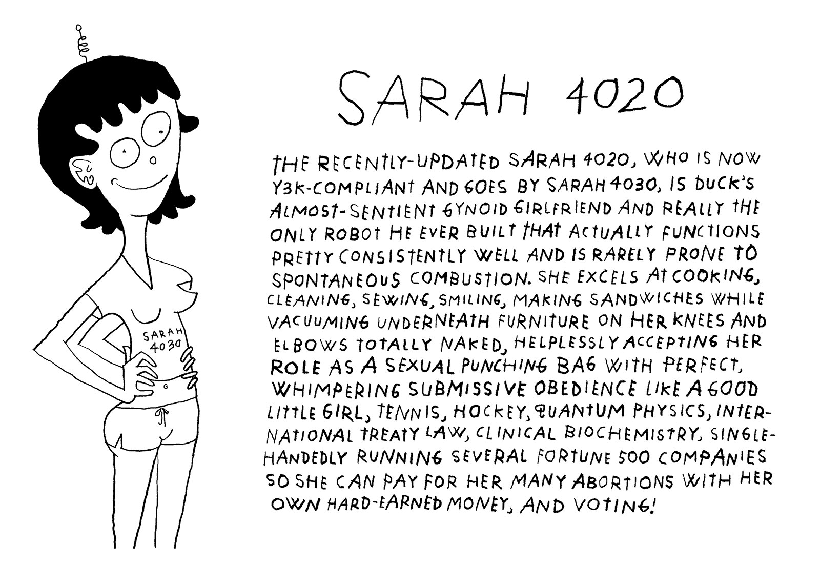 The recently-updated Sarah 4020, who is now Y3K-compliant and goes by Sarah 4030, is Duck's almost-sentient gynoid girlfriend and really the only robot he ever built that actually functions pretty consistently well and is rarely prone to spontaneous combustion. She excels at cooking, cleaning, sewing, smiling, making sandwiches while vacuuming underneath furniture on her knees and elbows totally naked, helplessly accepting her role as a sexual punching bag with perfect, whimpering submissive obedience like a good little girl, tennis, hockey, quantum physics, international treaty law, clinical biochemistry, single-handedly running several Fortune 500 companies so she can pay for her many abortions with her own hard-earned money, and voting!