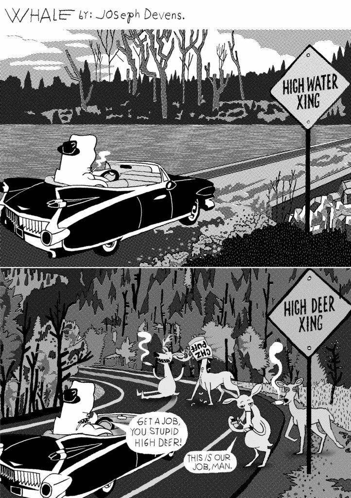 (Whale is driving through the countryside in his vintage convertible and comes to a flooded bridge with a 'high water xing' sign. Next he comes to a bend in the road in a forest with a 'high deer xing' sign and some stoned deer wandering around on the road, smoking joints and bongs and one with its head in a bag of cheese puffs) WHALE: Get a job, you stupid high deer! DEER: This IS our job, man.